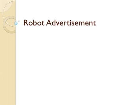 Robot Advertisement. Premise: You are responsible for conducting an advertising campaign for a new robot. Develop a commercial to promote the robot.