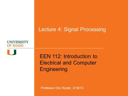 Lecture 4: Signal Processing EEN 112: Introduction to Electrical and Computer Engineering Professor Eric Rozier, 2/18/13.