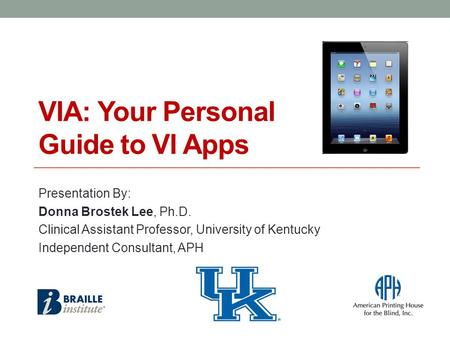 VIA: Your Personal Guide to VI Apps Presentation By: Donna Brostek Lee, Ph.D. Clinical Assistant Professor, University of Kentucky Independent Consultant,