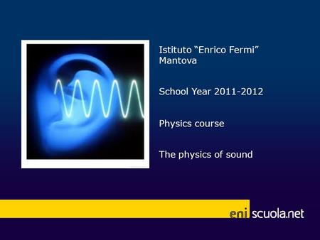 "Istituto ""Enrico Fermi"" Mantova School Year 2011-2012 Physics course The physics of sound."