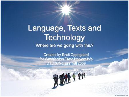 Language, Texts and Technology Where are we going with this? Created by Brett Oppegaard for Washington State University's DTC 375 class, fall 2009.
