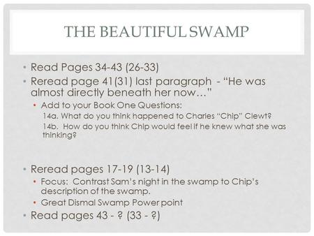 "THE BEAUTIFUL SWAMP Read Pages 34-43 (26-33) Reread page 41(31) last paragraph - ""He was almost directly beneath her now…"" Add to your Book One Questions:"