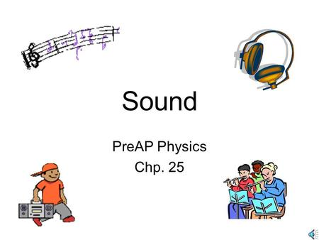 Sound PreAP Physics Chp. 25 What is Sound?Sound Longitudinal wave –Caused by a vibration that travels away from the source through solids, liquids, or.