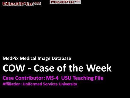 MedPix Medical Image Database COW - Case of the Week Case Contributor: MS-4 USU Teaching File Affiliation: Uniformed Services University.