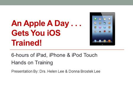 An Apple A Day... Gets You iOS Trained! 6-hours of iPad, iPhone & iPod Touch Hands on Training Presentation By: Drs. Helen Lee & Donna Brostek Lee.