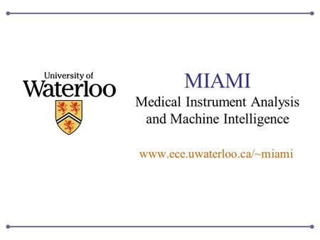 MIAMI Medical Instrument Analysis and Machine Intelligence www.ece.uwaterloo.ca/~miami.