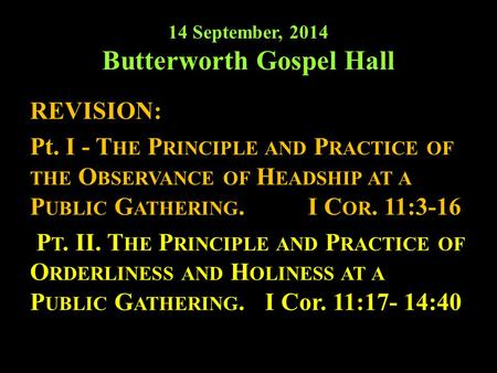 14 September, 2014 Butterworth Gospel Hall REVISION: Pt. I - T HE P RINCIPLE AND P RACTICE OF THE O BSERVANCE OF H EADSHIP AT A P UBLIC G ATHERING.I C.