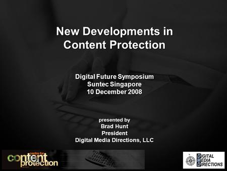 New Developments in Content Protection Digital Future Symposium Suntec Singapore 10 December 2008 presented by Brad Hunt President Digital Media Directions,