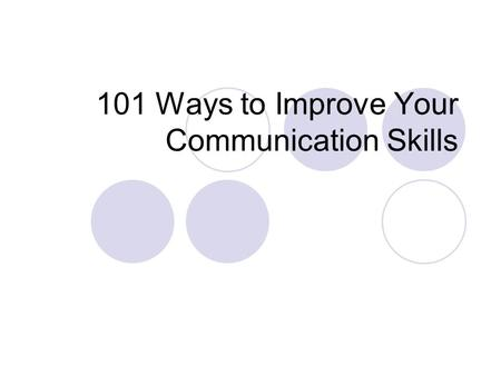 101 Ways to Improve Your Communication Skills. Objectives Communication Techniques Listening Speaking and Listening Speaking and Writing General Tips.
