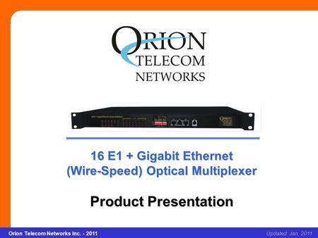 Orion Telecom Networks Inc. - 2011Slide 1 16 E1 + Gigabit Ethernet (Wire-Speed) Optical Multiplexer Updated: Jan, 2011Orion Telecom Networks Inc. - 2011.