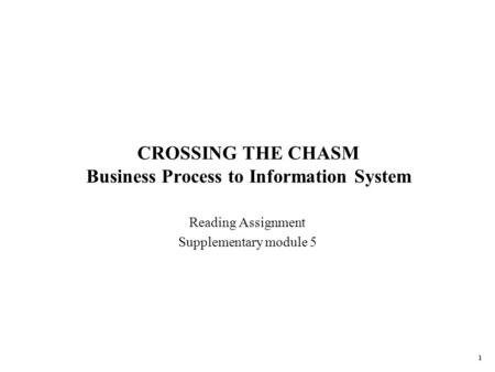 1 CROSSING THE CHASM Business Process to Information System Reading Assignment Supplementary module 5.