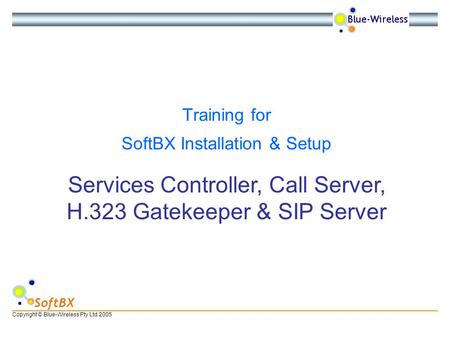 Copyright © Blue-Wireless Pty Ltd 2005 SoftBX Services Controller, Call Server, H.323 Gatekeeper & SIP Server Training for SoftBX Installation & Setup.