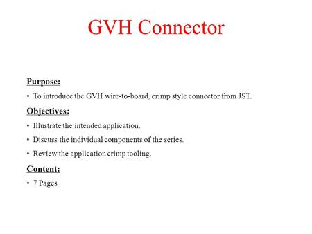 GVH Connector Purpose: To introduce the GVH wire-to-board, crimp style connector from JST. Objectives: Illustrate the intended application. Discuss the.