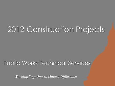 Public Works Technical Services Working Together to Make a Difference 2012 Construction Projects.