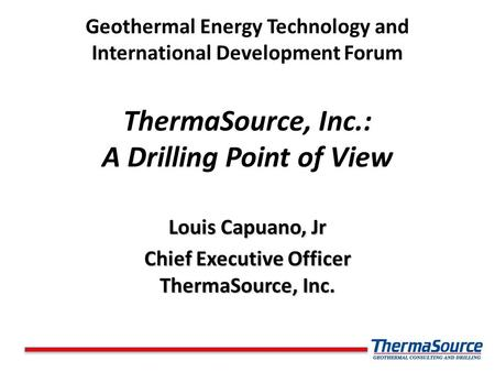 Geothermal Energy Technology and International Development Forum ThermaSource, Inc.: A Drilling Point of View Louis Capuano, Jr Chief Executive Officer.