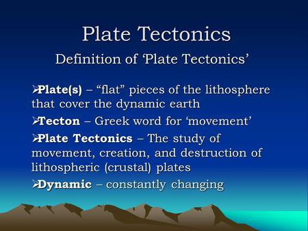 "Plate Tectonics Definition of 'Plate Tectonics'  Plate(s) – ""flat"" pieces of the lithosphere that cover the dynamic earth  Tecton – Greek word for 'movement'"