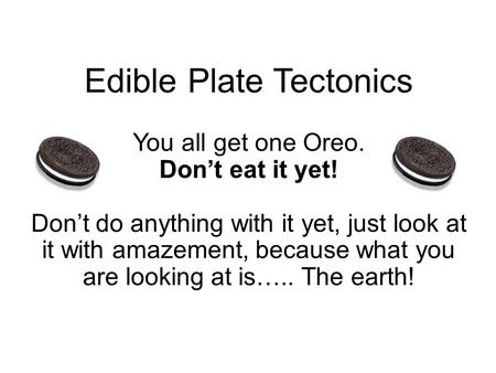 Edible Plate Tectonics You all get one Oreo. Don't eat it yet! Don't do anything with it yet, just look at it with amazement, because what you are looking.