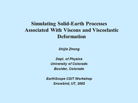 Simulating Solid-Earth Processes Associated With Viscous and Viscoelastic Deformation Shijie Zhong Dept. of Physics University of Colorado Boulder, Colorado.