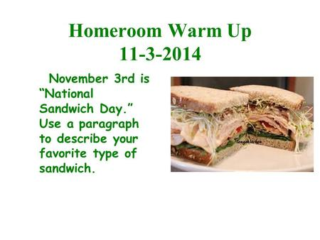 "Homeroom Warm Up 11-3-2014 November 3rd is ""National Sandwich Day."" Use a paragraph to describe your favorite type of sandwich."