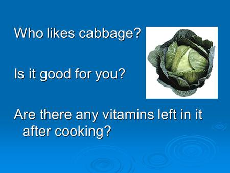 Who likes cabbage? Is it good for you? Are there any vitamins left in it after cooking?