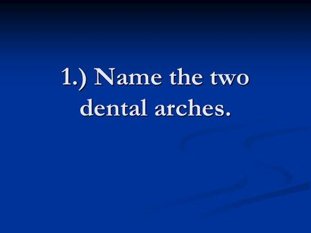 1.) Name the two dental arches.