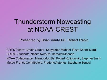 Thunderstorm Nowcasting at NOAA-CREST Presented by Brian Vant-Hull, Robert Rabin CREST team: Arnold Gruber, Shayesteh Mahani, Reza Khanbilvardi CREST Students: