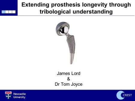 Newcastle University CREST Extending prosthesis longevity through tribological understanding James Lord & Dr Tom Joyce.