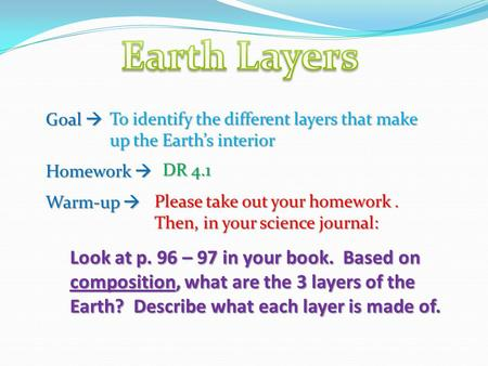 Goal  Homework  Warm-up  To identify the different layers that make up the Earth's interior DR 4.1 Please take out your homework. Then, in your science.