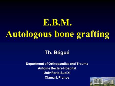 E.B.M. Autologous bone grafting Th. Bégué Department of Orthopaedics and Trauma Antoine Beclere Hospital Univ Paris-Sud XI Clamart, France.