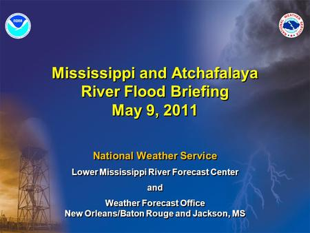 Mississippi and Atchafalaya River Flood Briefing May 9, 2011 National Weather Service Lower Mississippi River Forecast Center and Weather Forecast Office.