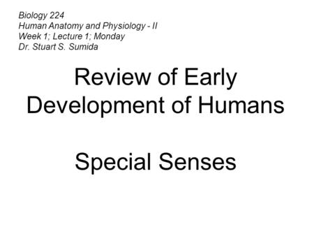 Biology 224 Human Anatomy and Physiology - II Week 1; Lecture 1; Monday Dr. Stuart S. Sumida Review of Early Development of Humans Special Senses.