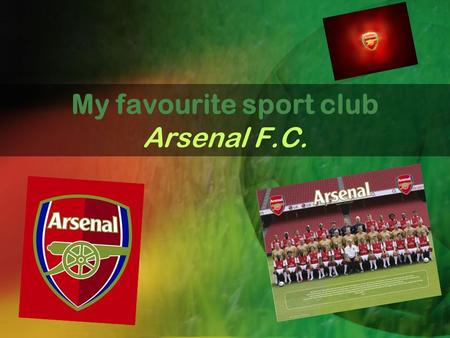 My favourite sport club Arsenal F.C.. General Information Full Name - Arsenal Football Club Nick Name - The Gunners Ground - Emirates Stadium London Leauge.