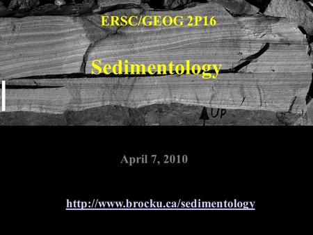 Sedimentology ERSC/GEOG 2P16  April 7, 2010.
