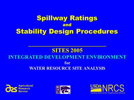 1 Spillway Ratings and Stability Design Procedures __________________________ SITES 2005 INTEGRATED DEVELOPMENT ENVIRONMENT for WATER RESOURCE SITE ANALYSIS.