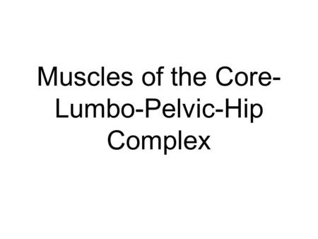 Muscles of the Core- Lumbo-Pelvic-Hip Complex. Core Muscles The term core refers to the Lumbo-Pelvic- Hip Complex (LPH) It is the center of the body and.