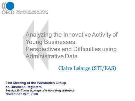 Analyzing the Innovative Activity of Young Businesses: Perspectives and Difficulties using Administrative Data Claire Lelarge (STI/EAS) 21st Meeting of.