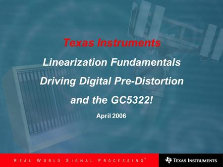 Slide 1 1 April 2006 Texas Instruments Linearization Fundamentals Driving Digital Pre-Distortion and the GC5322!