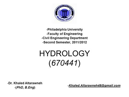 HYDROLOGY (670441) -Philadelphia University -Faculty of Engineering -Civil Engineering Department -Second Semester, 2011/2012 -Dr. Khaled Altarawneh -(PhD,