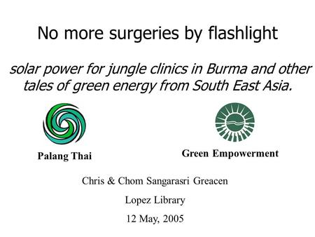 Chris & Chom Sangarasri Greacen Lopez Library 12 May, 2005 No more surgeries by flashlight solar power for jungle clinics in Burma and other tales of green.