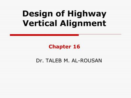 Design of Highway Vertical Alignment Chapter 16 Dr. TALEB M. AL-ROUSAN.