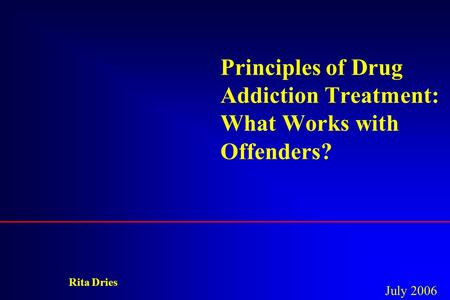 Principles of Drug Addiction Treatment: What Works with Offenders? Rita Dries July 2006.