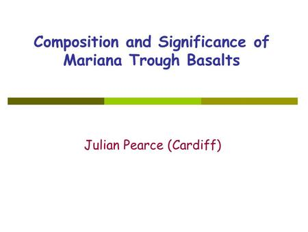 Composition and Significance of Mariana Trough Basalts Julian Pearce (Cardiff)
