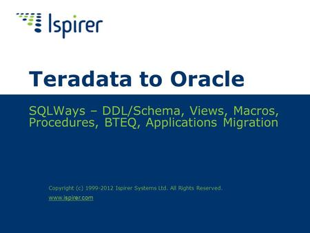 Www.ispirer.com Teradata to Oracle SQLWays – DDL/Schema, Views, Macros, Procedures, BTEQ, Applications Migration Copyright (c) 1999-2012 Ispirer Systems.