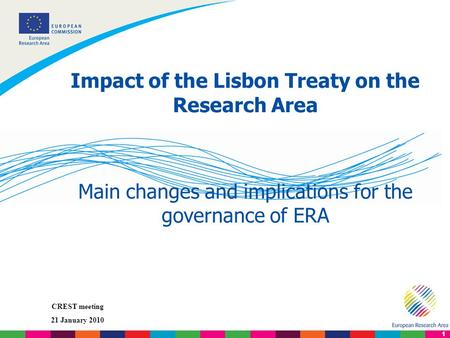 1 CREST meeting 21 January 2010 Impact of the Lisbon Treaty on the Research Area Main changes and implications for the governance of ERA.