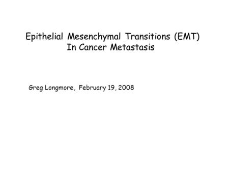 Epithelial Mesenchymal Transitions (EMT) In Cancer Metastasis Greg Longmore, February 19, 2008.