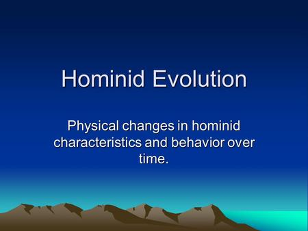 Physical changes in hominid characteristics and behavior over time.