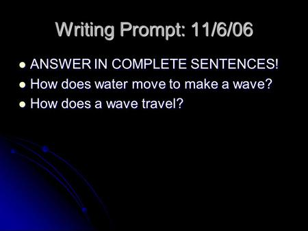 Writing Prompt: 11/6/06 ANSWER IN COMPLETE SENTENCES! ANSWER IN COMPLETE SENTENCES! How does water move to make a wave? How does water move to make a wave?