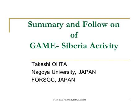 GISP 2003 / Khon Keaen, Thailand1 Summary and Follow on of GAME- Siberia Activity Takeshi OHTA Nagoya University, JAPAN FORSGC, JAPAN.