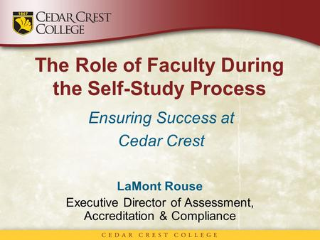 The Role of Faculty During the Self-Study Process Ensuring Success at Cedar Crest LaMont Rouse Executive Director of Assessment, Accreditation & Compliance.