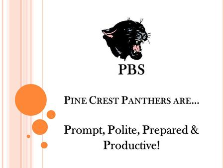 PBS P INE C REST P ANTHERS ARE … Prompt, Polite, Prepared & Productive!